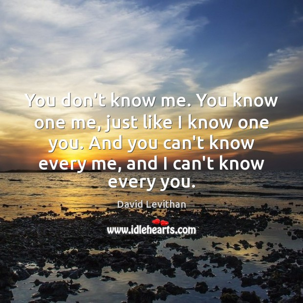 You don't know me. You know one me, just like I know Image