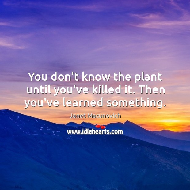 You don't know the plant until you've killed it. Then you've learned something. Janet Macunovich Picture Quote
