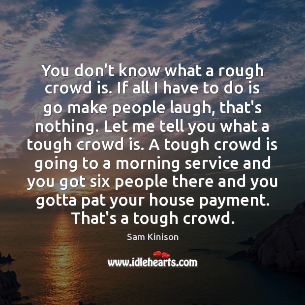 You don't know what a rough crowd is. If all I have Sam Kinison Picture Quote