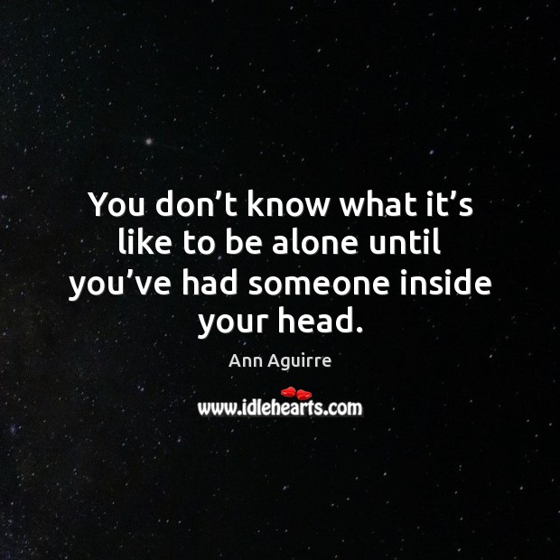 You don't know what it's like to be alone until you've had someone inside your head. Ann Aguirre Picture Quote