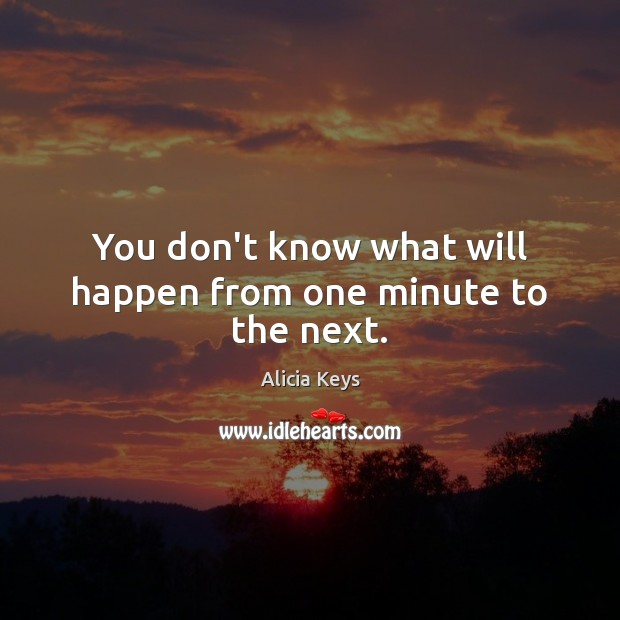 Image, You don't know what will happen from one minute to the next.
