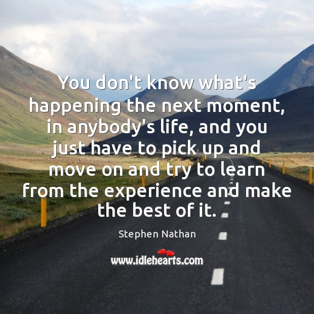 You don't know what's happening the next moment, in anybody's life, and Move On Quotes Image
