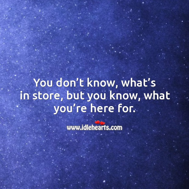You don't know, what's in store, but you know, what you're here for. Image