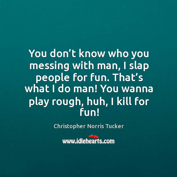 You don't know who you messing with man, I slap people for fun. That's what I do man! Image