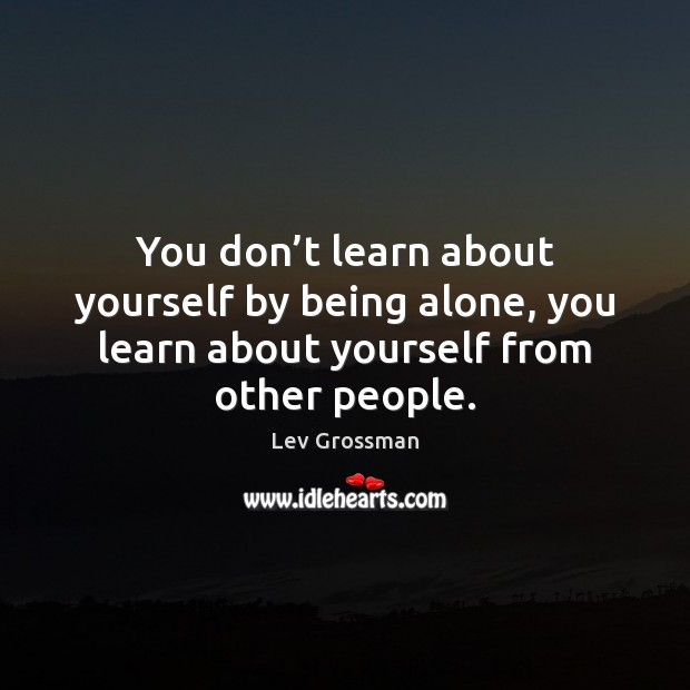 You don't learn about yourself by being alone, you learn about Lev Grossman Picture Quote