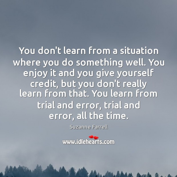 You don't learn from a situation where you do something well. You Suzanne Farrell Picture Quote