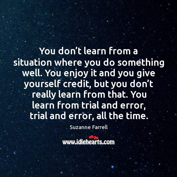 You don't learn from a situation where you do something well. Suzanne Farrell Picture Quote