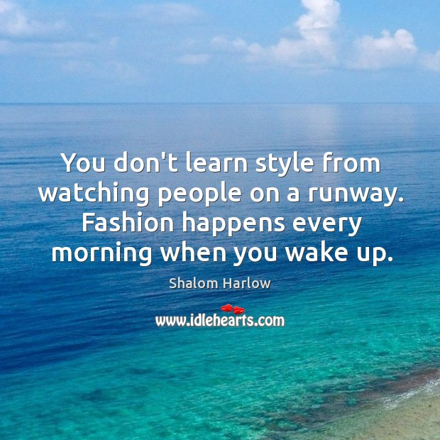 You don't learn style from watching people on a runway. Fashion happens Image