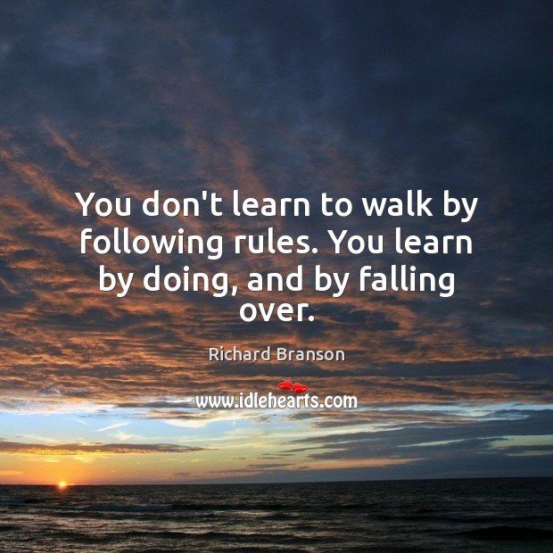 You don't learn to walk by following rules. You learn by doing, and by falling over. Image