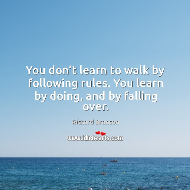 Image, You don't learn to walk by following rules. You learn by doing, and by falling over.