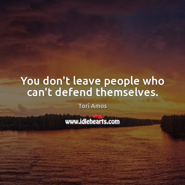 You don't leave people who can't defend themselves. Tori Amos Picture Quote