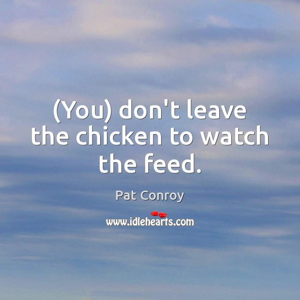 Image, (You) don't leave the chicken to watch the feed.