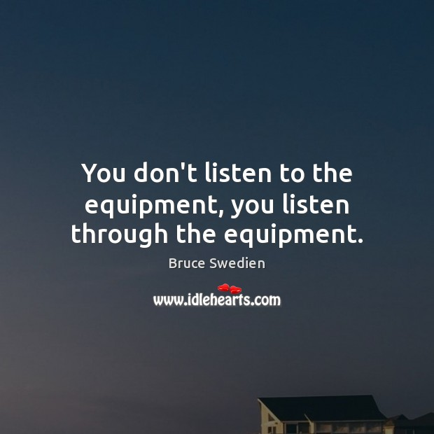 Image, You don't listen to the equipment, you listen through the equipment.