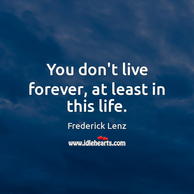 Image, You don't live forever, at least in this life.