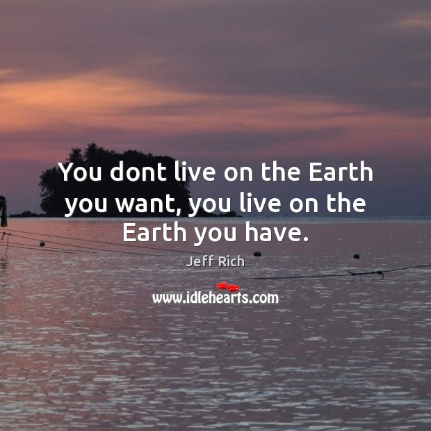 You dont live on the Earth you want, you live on the Earth you have. Image