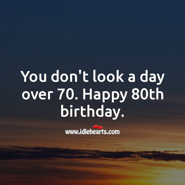 You don't look a day over 70. Happy 80th birthday. 80th Birthday Messages Image