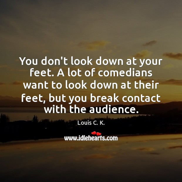 You don't look down at your feet. A lot of comedians want Louis C. K. Picture Quote