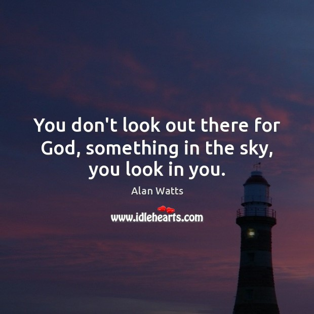 You don't look out there for God, something in the sky, you look in you. Image
