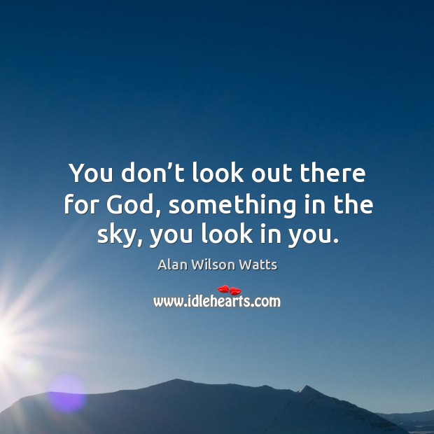 Image, You don't look out there for God, something in the sky, you look in you.