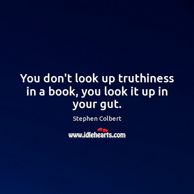 You don't look up truthiness in a book, you look it up in your gut. Stephen Colbert Picture Quote