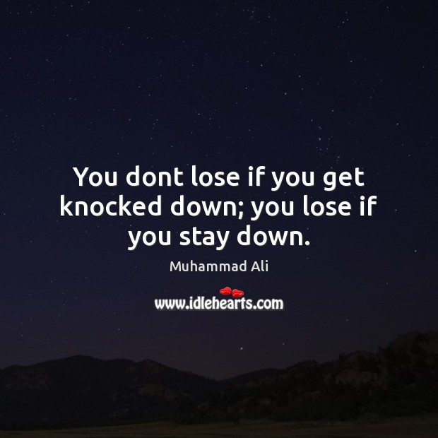 You dont lose if you get knocked down; you lose if you stay down. Muhammad Ali Picture Quote