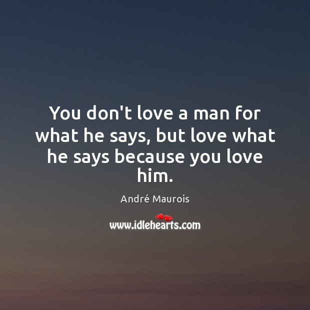 You don't love a man for what he says, but love what he says because you love him. André Maurois Picture Quote