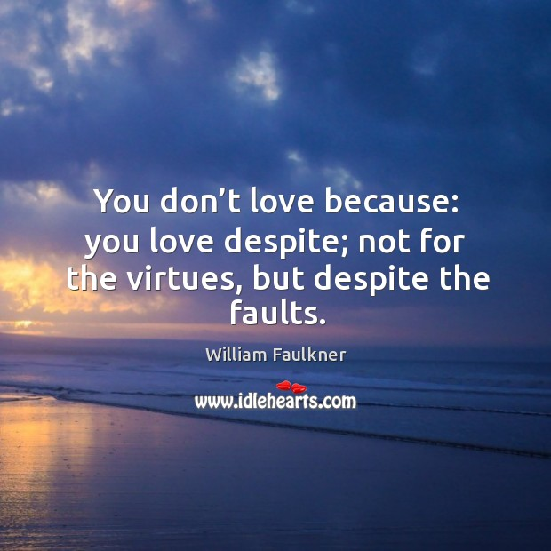 You don't love because: you love despite; not for the virtues, but despite the faults. Image