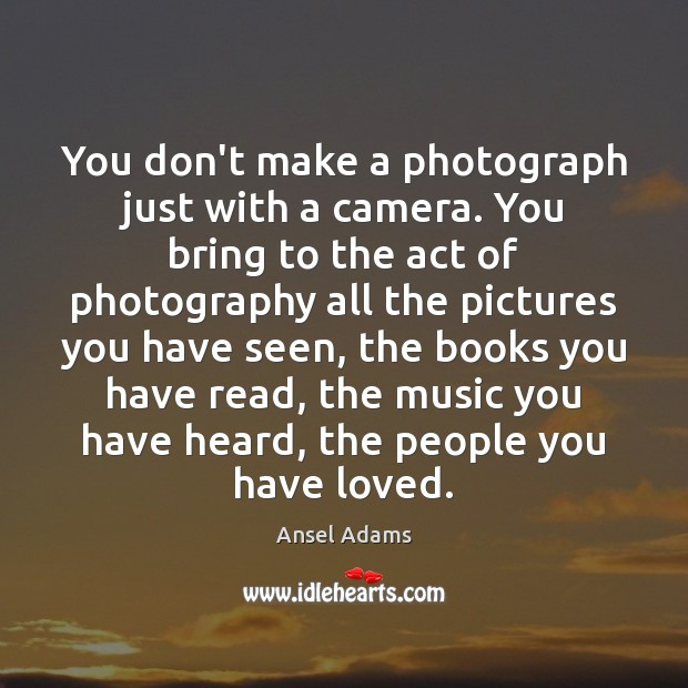 You don't make a photograph just with a camera. You bring to Image