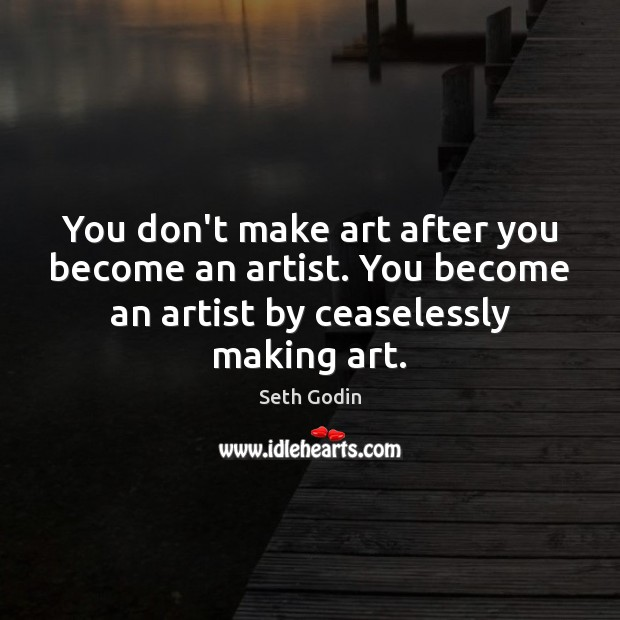 You don't make art after you become an artist. You become an Seth Godin Picture Quote