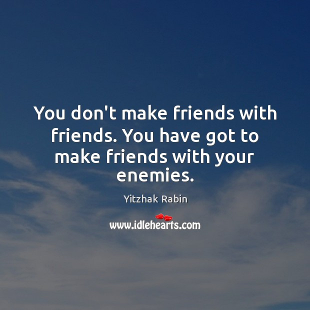 You don't make friends with friends. You have got to make friends with your enemies. Yitzhak Rabin Picture Quote