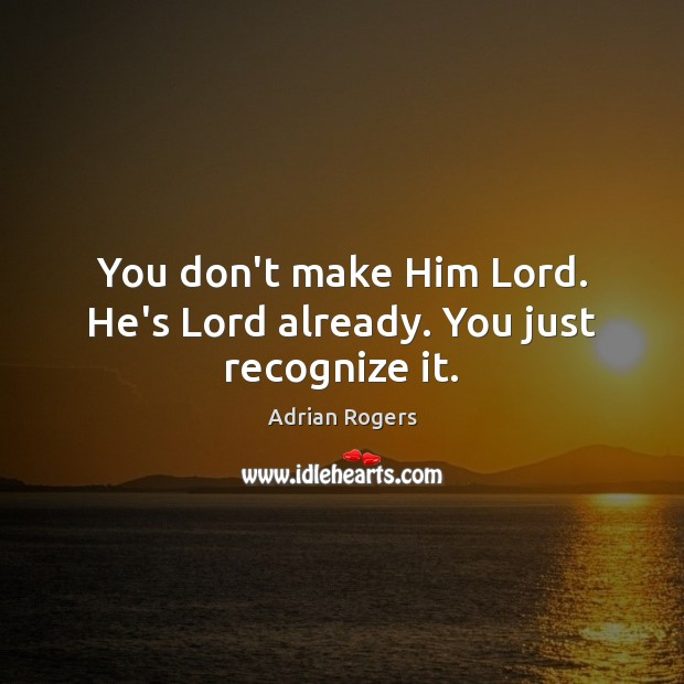 Image, You don't make Him Lord. He's Lord already. You just recognize it.