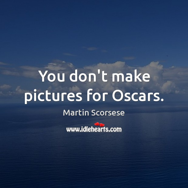 Image, You don't make pictures for Oscars.