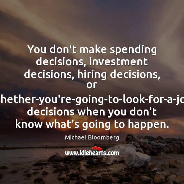 You don't make spending decisions, investment decisions, hiring decisions, or whether-you're-going-to-look-for-a-job decisions Michael Bloomberg Picture Quote