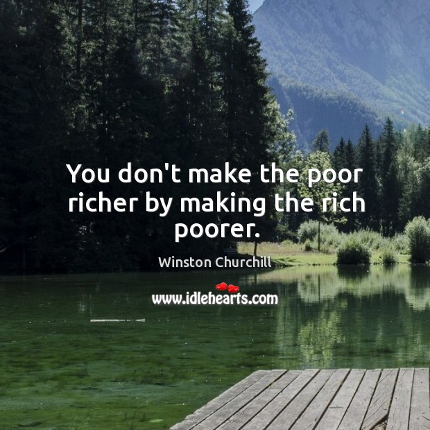 Image, You don't make the poor richer by making the rich poorer.