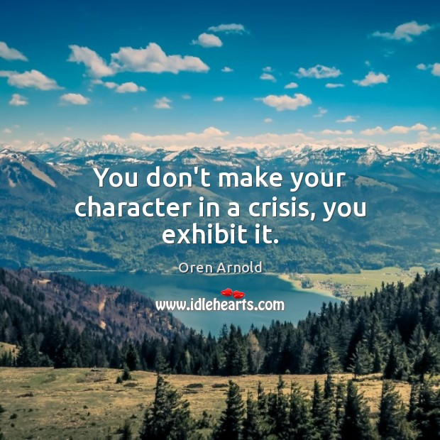Image, You don't make your character in a crisis, you exhibit it.