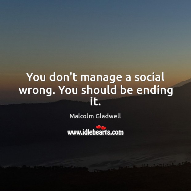 Image, You don't manage a social wrong. You should be ending it.