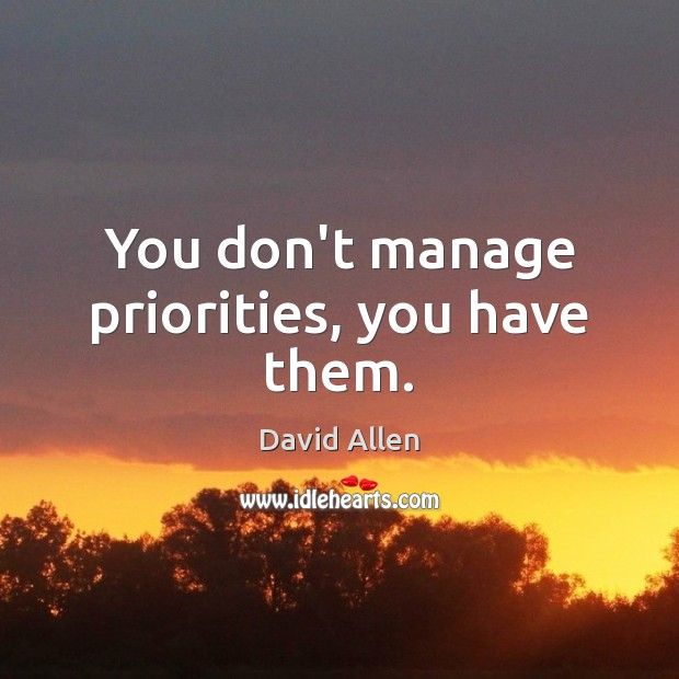 You don't manage priorities, you have them. David Allen Picture Quote