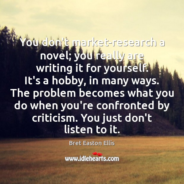 You don't market-research a novel; you really are writing it for yourself. Bret Easton Ellis Picture Quote