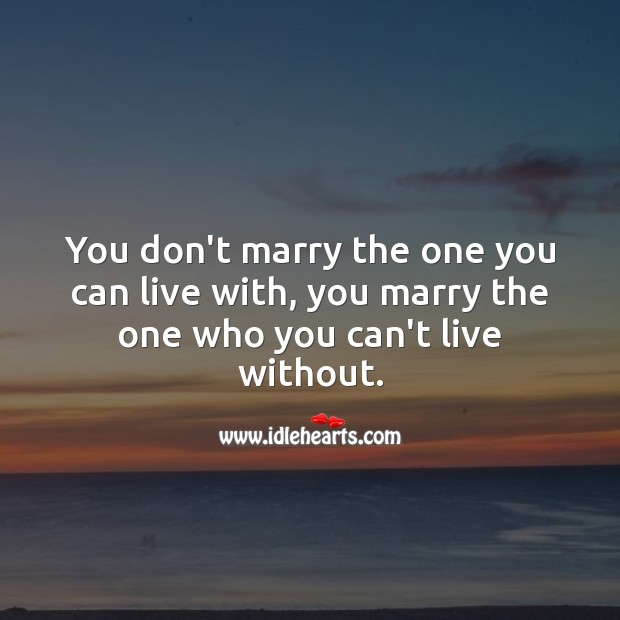 You don't marry the one you can live with, you marry the one who you can't without. Wedding Messages Image