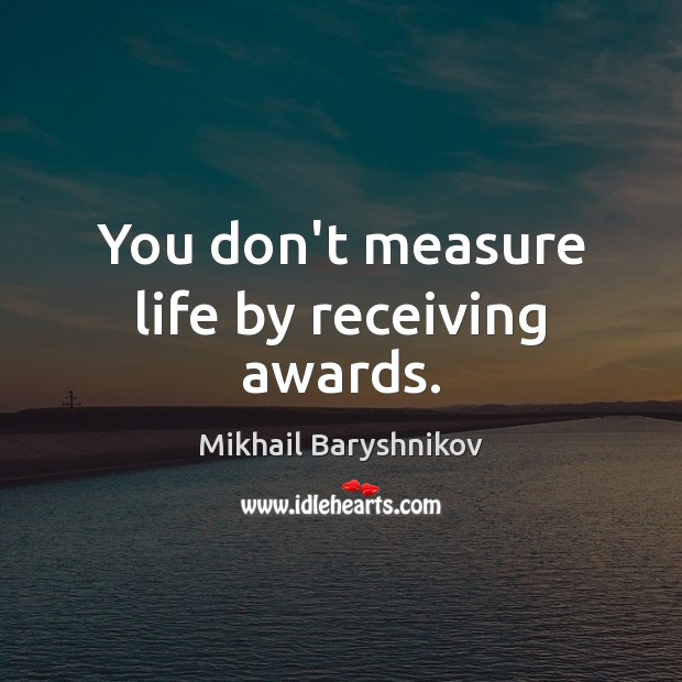 You don't measure life by receiving awards. Image