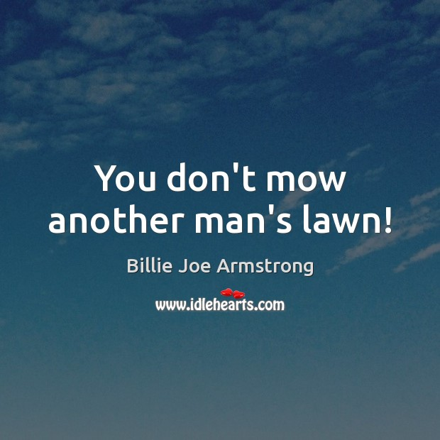 You don't mow another man's lawn! Billie Joe Armstrong Picture Quote
