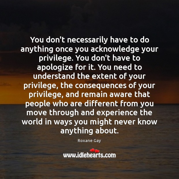 You don't necessarily have to do anything once you acknowledge your privilege. Image