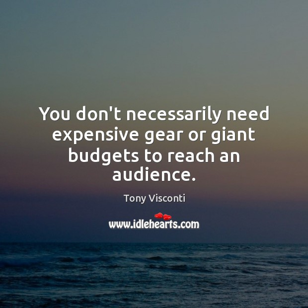 You don't necessarily need expensive gear or giant budgets to reach an audience. Tony Visconti Picture Quote
