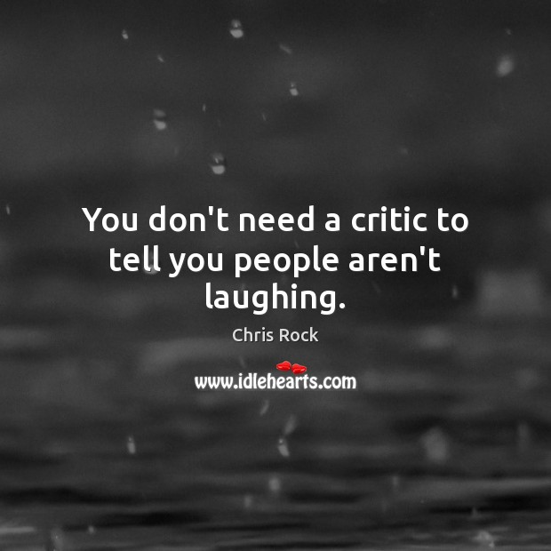 You don't need a critic to tell you people aren't laughing. Chris Rock Picture Quote