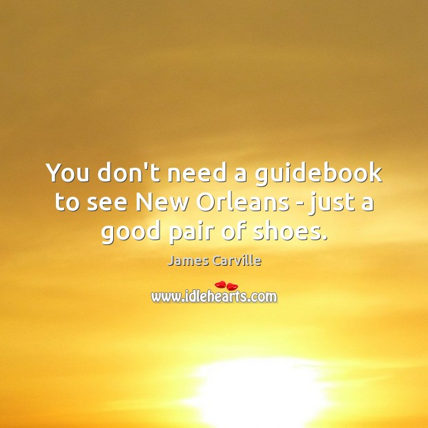 You don't need a guidebook to see New Orleans – just a good pair of shoes. James Carville Picture Quote