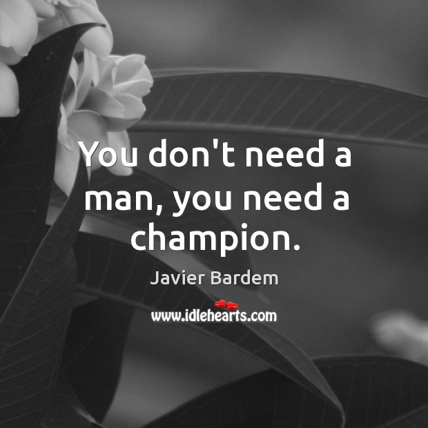 You don't need a man, you need a champion. Javier Bardem Picture Quote