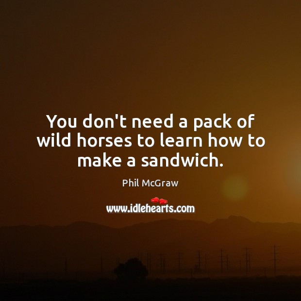 You don't need a pack of wild horses to learn how to make a sandwich. Phil McGraw Picture Quote