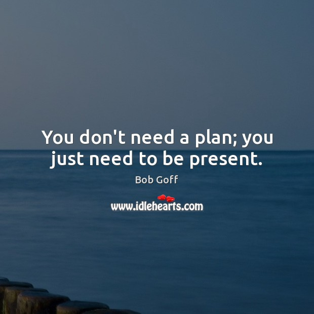 You don't need a plan; you just need to be present. Bob Goff Picture Quote