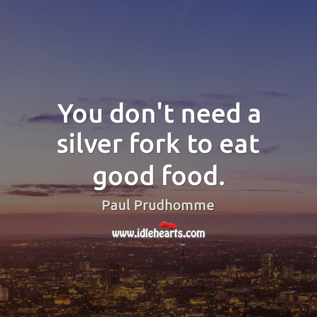 Image, You don't need a silver fork to eat good food.