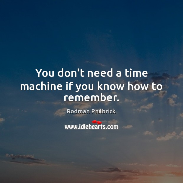 You don't need a time machine if you know how to remember. Rodman Philbrick Picture Quote